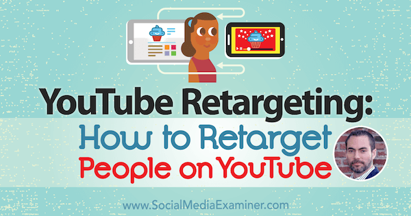YouTube Remarketing: How to Retarget People on YouTube featuring insights from Brett Curry on the Social Media Marketing Podcast.