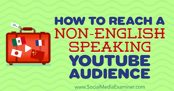 How to Reach a Non-English-Speaking YouTube Audience by Thomas Martin on Social Media Examiner.