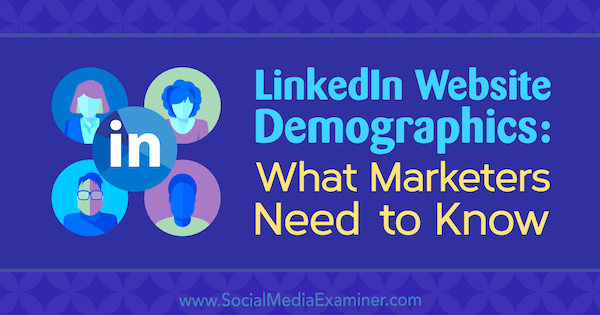 LinkedIn Website Demographics: What Marketers Need to Know by Kristi Hines on Social Media Examiner.