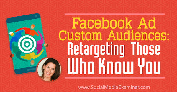 Facebook Ad Custom Audiences: Retargeting Those Who Know You featuring insights from Amanda Bond on the Social Media Marketing Podcast.