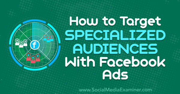 How to Target Specialized Audiences With Facebook Ads by Aleh Barysevich on Social Media Examiner.