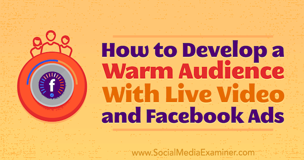 How to Develop a Warm Audience With Live Video and Facebook Ads by Andrew Nathan on Social Media Examiner.