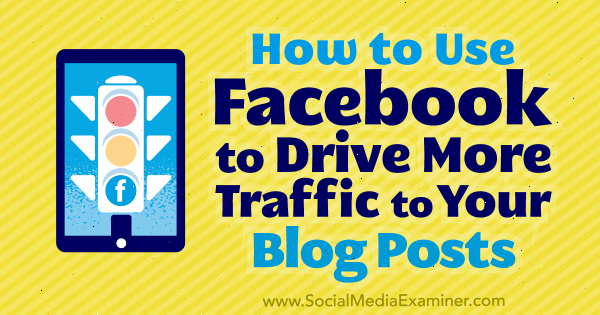 How to Use Facebook to Drive More Traffic to Your Blog Posts by Karola Karlson on Social Media Examiner.