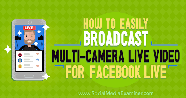 How to Easily Broadcast Multi-Camera Live Video for Facebook Live by Erin Cell on Social Media Examiner.