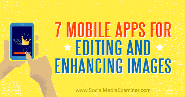 7 Mobile Apps for Editing and Enhancing Images by Tabitha Carro on Social Media Examiner.