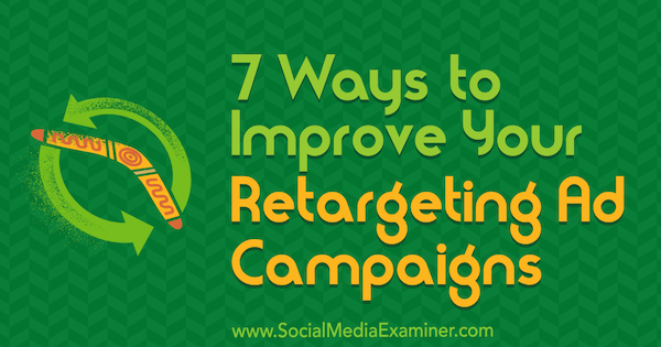 7 Ways to Improve Your Retargeting Ad Campaigns by David Christopher on Social Media Examiner.