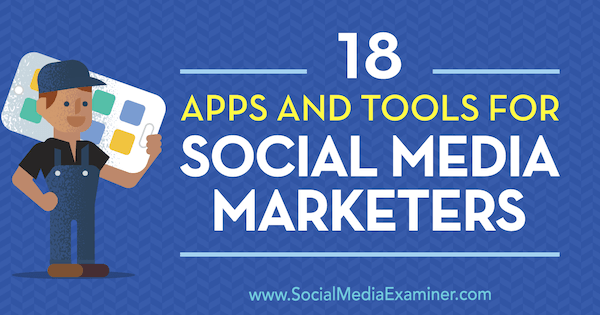18 Apps and Tools for Social Media Marketers by Mike Stelzner on Social Media Examiner.