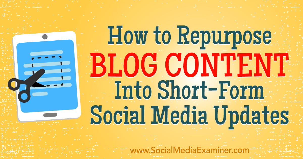 How to Repurpose Blog Content Into Short-Form Social Media Updates : Social Media Examiner