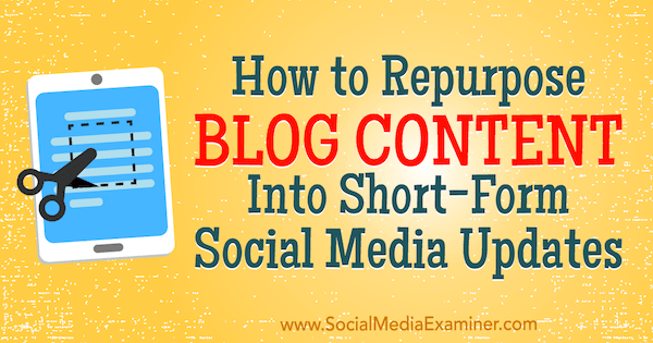 How to Repurpose Blog Content Into Short-Form Social Media Updates by Brian Appleton on Social Media Examiner.