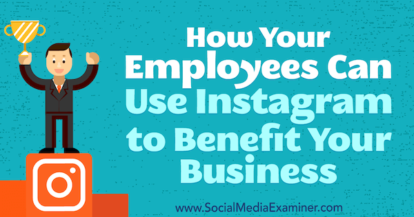 How Your Employees Can Use Instagram to Benefit Your Business by Kristi Hines on Social Media Examiner.