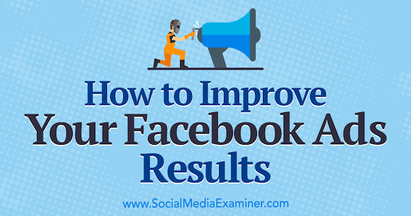 How to Improve Your Facebook Ads Results by Megan O'Neill on Social Media Examiner.
