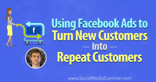Using Facebook Ads to Turn New Customers Into Repeat Customers featuring insights from Maxwell Finn on the Social Media Marketing Podcast.