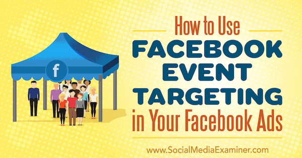 How to Use Facebook Event Targeting in Your Facebook Ads by Kristi Hines on Social Media Examiner.