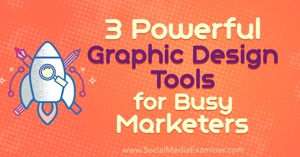 3 Powerful Graphic Design Tools for Busy Marketers by Ana Gotter on Social Media Examiner.