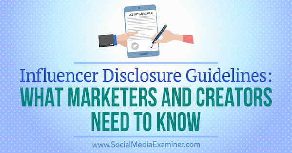 Influencer Disclosure Guidelines: What Marketers and Creators Need to Know by Laura Danforth on Social Media Examiner.