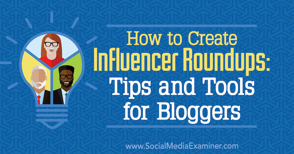 How to Create Influencer Roundups: Tips and Tools for Bloggers by Ann Smarty on Social Media Examiner.