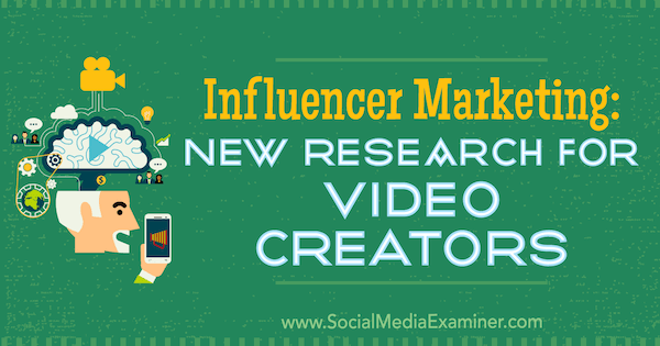 Influencer Marketing: New Research for Video Creators by Michelle Krasniak on Social Media Examiner.