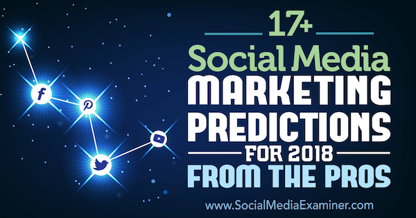 17+ Social Media Marketing Predictions for 2018 From the Pros on Social Media Examiner.