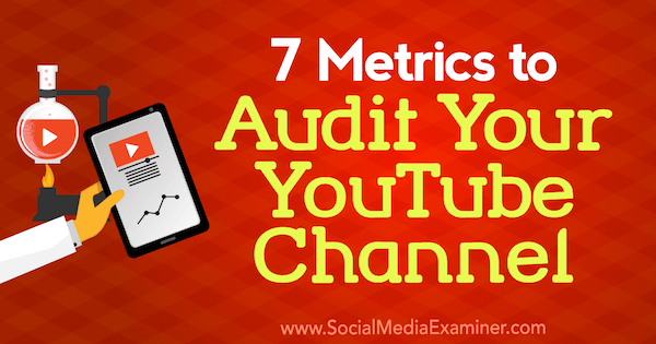 7 Metrics to Audit Your YouTube Channel by Jeremy Vest on Social Media Examiner.