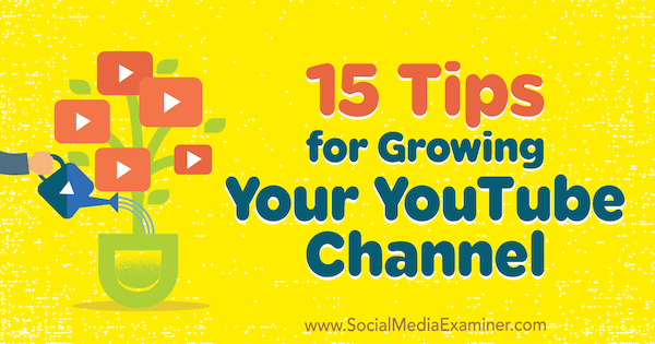 15 Tips for Growing Your YouTube Channel by Jeremy Vest on Social Media Examiner.