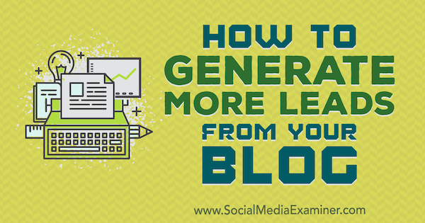 How to Generate More Leads From Your Blog by Sandra Clayton on Social Media Examiner.