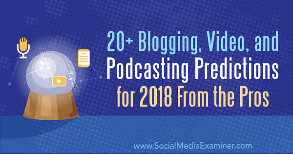 20+ Blogging, Video, and Podcasting Predictions for 2018 From the Pros.