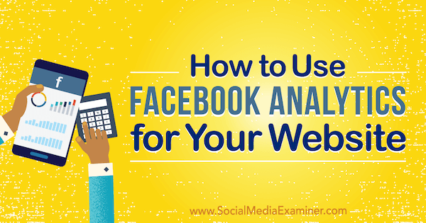 How to Use Facebook Analytics for Your Website by Kristi Hines on Social Media Examiner.