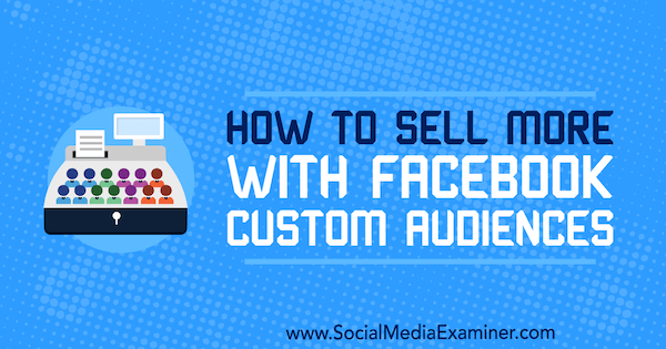 How to Sell More With Facebook Custom Audiences by Lauren Ahluwalia on Social Media Examiner.