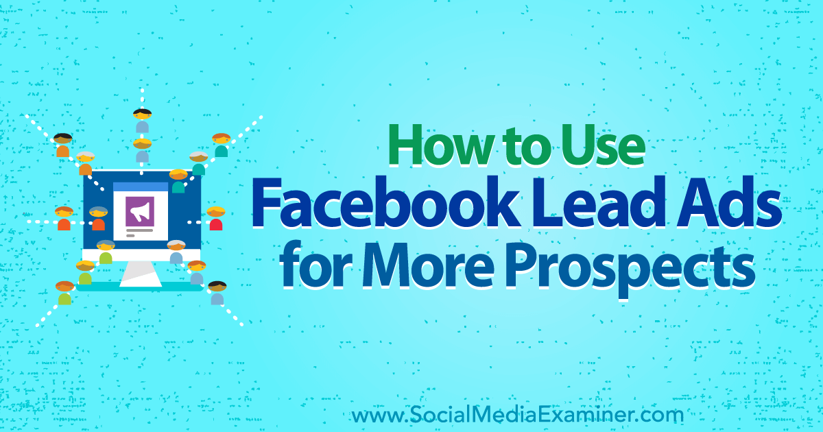 How to Use Facebook Lead Ads for More Prospects : Social Media Examiner