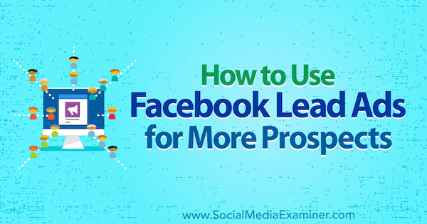 How to Use Facebook Lead Ads for More Prospects by Marie Page on Social Media Examiner.