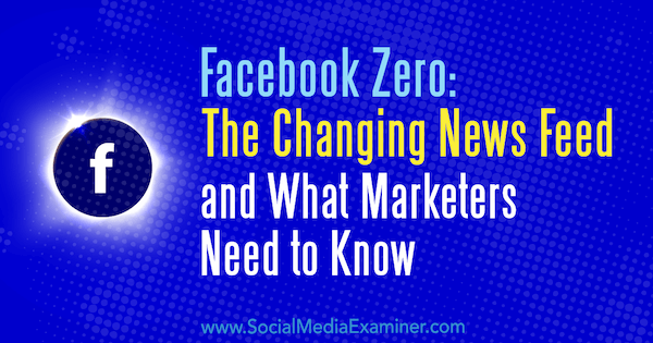 Facebook Zero: The Changing News Feed and What Marketers Need to Know by Paul Ramondo on Social Media Examiner.