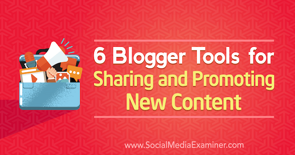 6 Blogger Tools for Sharing and Promoting New Content by Sandra Clayton on Social Media Examiner.