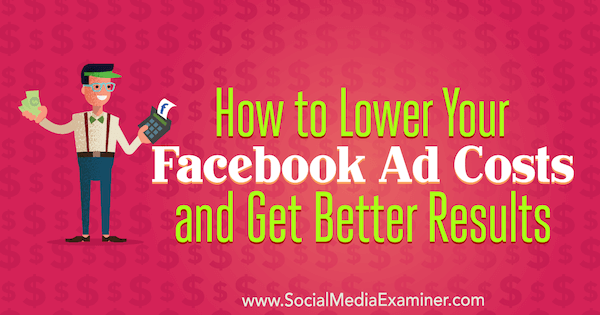 How to Lower Your Facebook Ad Costs and Get Better Results by Amanda Bond on Social Media Examiner.
