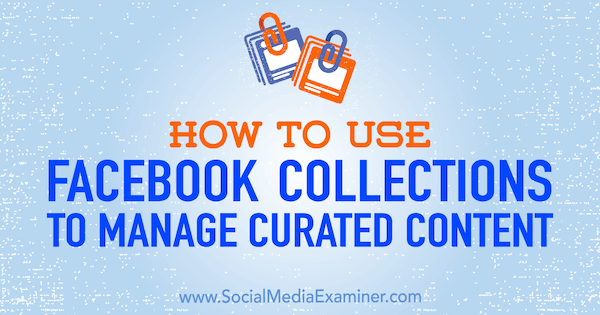 How to Use Facebook Collections to Manage Curated Content by Valerie Morris on Social Media Examiner.