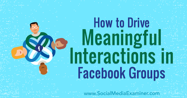 How To Drive Meaningful Interactions In Facebook Groups by Megan O'Neill for Social Media Examiner