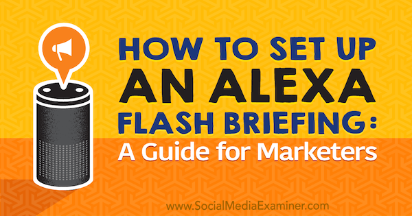 How to Set Up an Alexa Flash Briefing: A Marketer's Guide by Jen Lehner on Social Media Examiner.