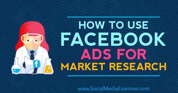 How to Use Facebook Ads for Market Research by Maria Dykstra on Social Media Examiner.