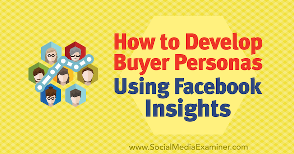 How to Develop Buyer Personas Using Facebook Insights by Syed Balkhi on Social Media Examiner.