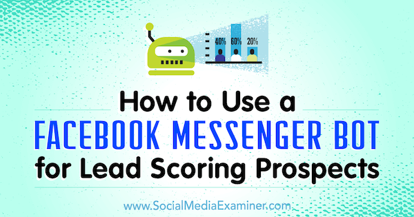How to Use a Facebook Messenger Bot for Lead Scoring Prospects by Dana Tran on Social Media Examiner.