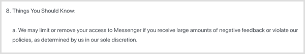 Facebook's Messenger platform terms state that Facebook can remove your bot if you get a large amount of negative feedback or violate their policies.