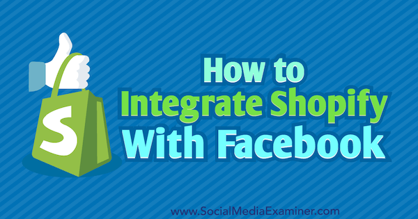 How to Integrate Shopify With Facebook by Ana Gotter on Social Media Examiner.