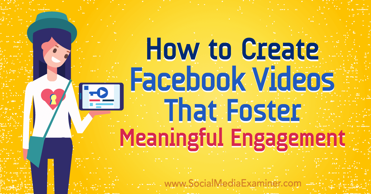 How to Create Facebook Videos That Foster Meaningful Engagement