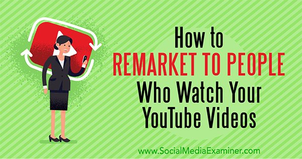 How to Remarket to People Who Watch Your YouTube Videos by Peter Szanto on Social Media Examiner.