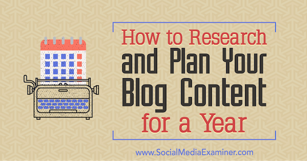 How to Research and Plan Your Blog Content for a Year by Lilach Bullock on Social Media Examiner.