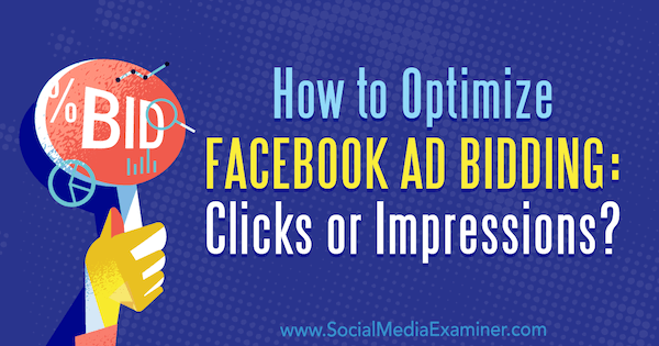 How to Optimize Facebook Ad Bidding: Clicks or Impressions? by Jonny Butler on Social Media Examiner.