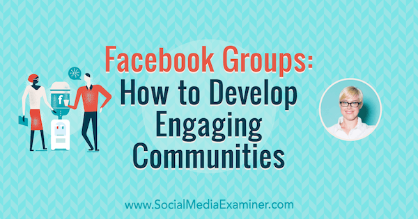 Facebook Groups: How to Develop Engaging Communities featuring insights from Caitlin Bacher on the Social Media Marketing Podcast.