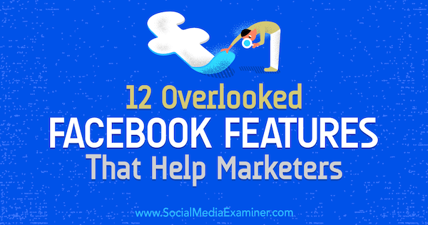 12 Overlooked Facebook Features That Help Marketers by Julia Bramble on Social Media Examiner.