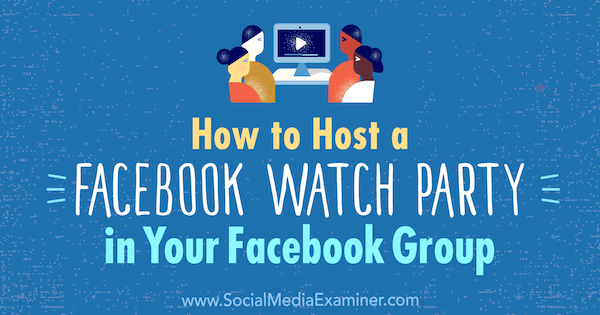 How to Host a Facebook Watch Party in Your Facebook Group by Lucy Hall on Social Media Examiner.
