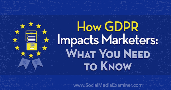 How GDPR Impacts Marketers: What You Need to Know by Danielle Liss on Social Media Examiner.