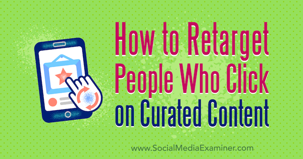 How to Retarget People Who Click on Curated Content by Mike Allton on Social Media Examiner.